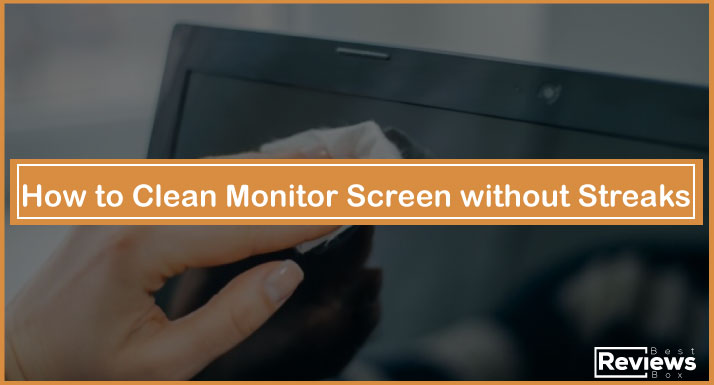 How to Clean Monitor Screen without Streaks