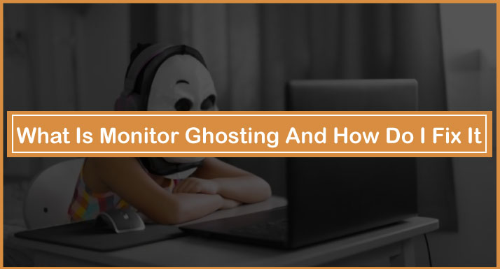 What Is Monitor Ghosting And How Do I Fix It